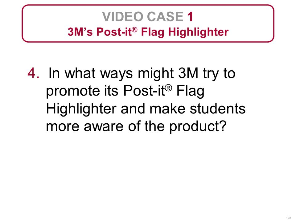 VIDEO CASE 1 3Ms Post-it ® Flag Highlighter 4. In what ways might 3M try to promote its Post-it ® Flag Highlighter and make students more aware of the