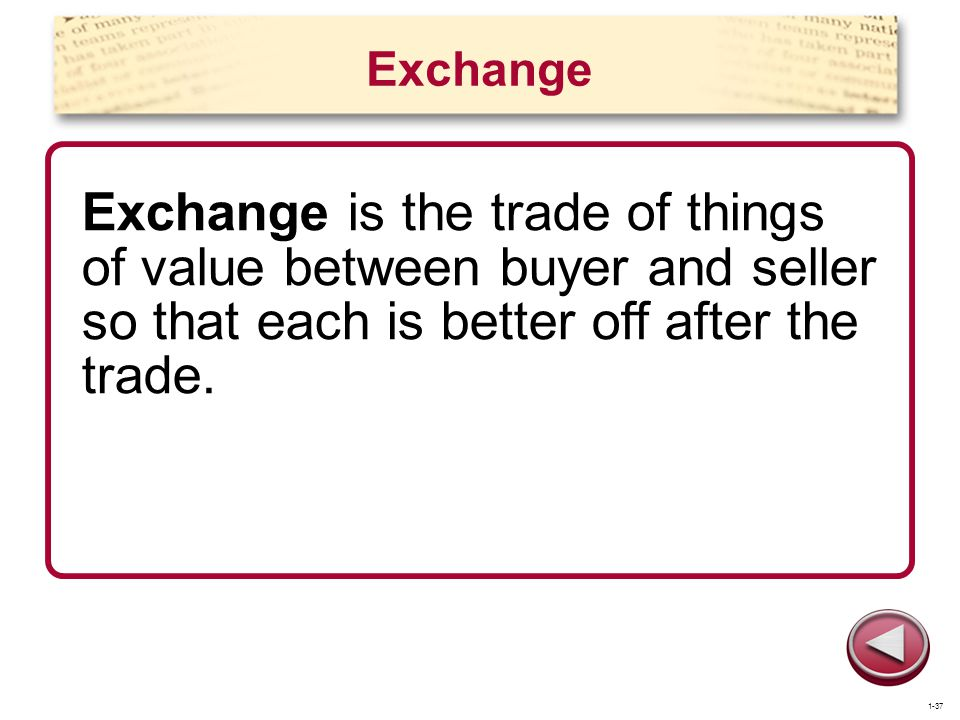 Exchange Exchange is the trade of things of value between buyer and seller so that each is better off after the trade. 1-37