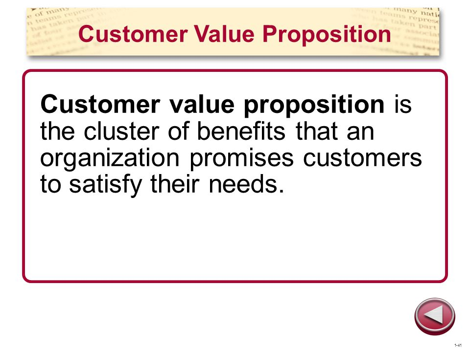 Customer Value Proposition Customer value proposition is the cluster of benefits that an organization promises customers to satisfy their needs. 1-41