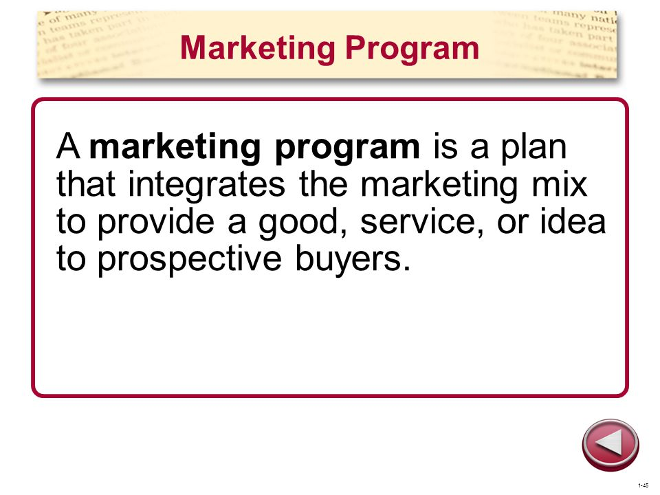 Marketing Program A marketing program is a plan that integrates the marketing mix to provide a good, service, or idea to prospective buyers. 1-45