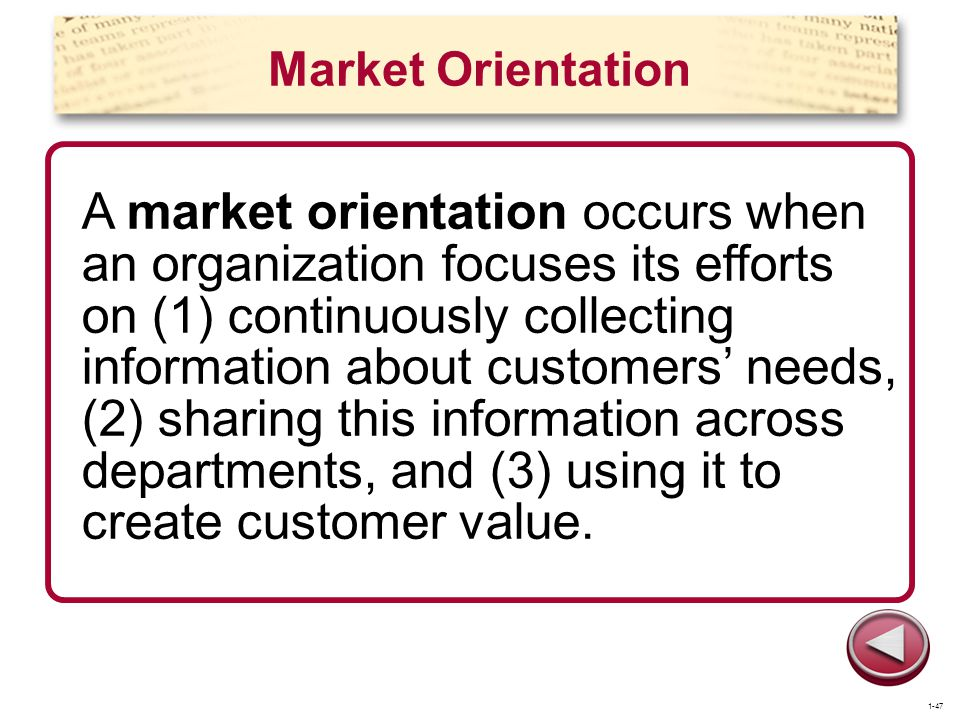 Market Orientation A market orientation occurs when an organization focuses its efforts on (1) continuously collecting information about customers nee