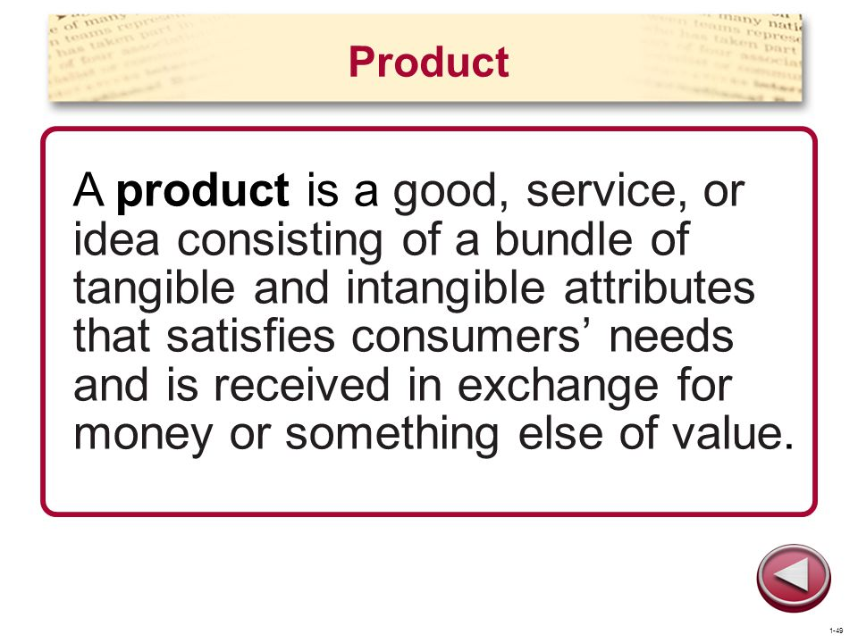 Product A product is a good, service, or idea consisting of a bundle of tangible and intangible attributes that satisfies consumers needs and is recei