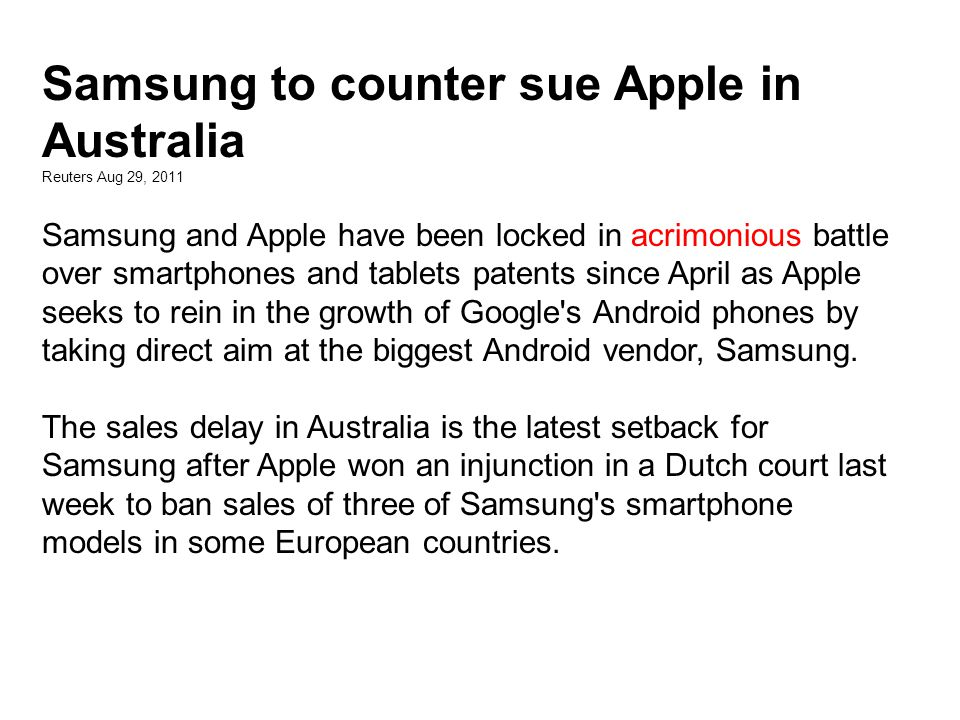 Samsung to counter sue Apple in Australia Reuters Aug 29, 2011 Samsung and Apple have been locked in acrimonious battle over smartphones and tablets patents since April as Apple seeks to rein in the growth of Google s Android phones by taking direct aim at the biggest Android vendor, Samsung.