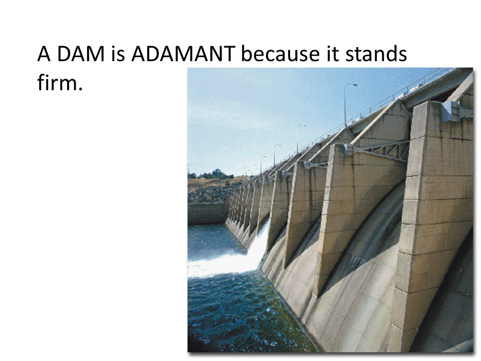 A DAM is ADAMANT because it stands firm.