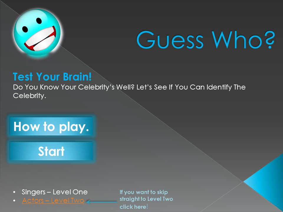 Singers – Level One Actors – Level Two Test Your Brain! Do You Know Your Celebritys Well? Lets See If You Can Identify The Celebrity. How to play. Sta