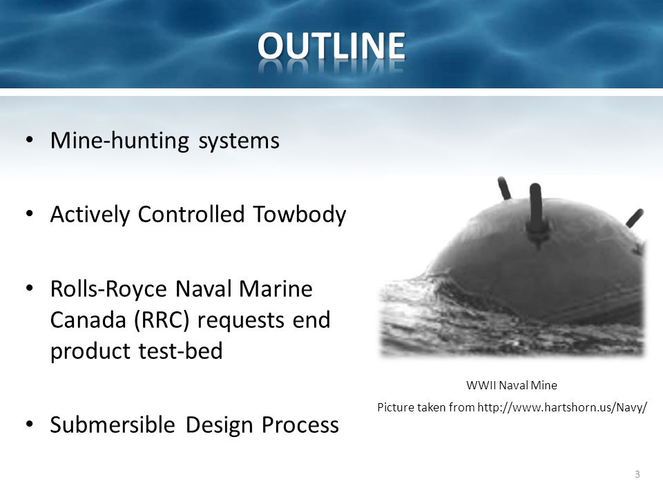 3 Picture taken from http://www.hartshorn.us/Navy/ WWII Naval Mine Mine-hunting systems Actively Controlled Towbody Rolls-Royce Naval Marine Canada (RRC) requests end product test-bed Submersible Design Process