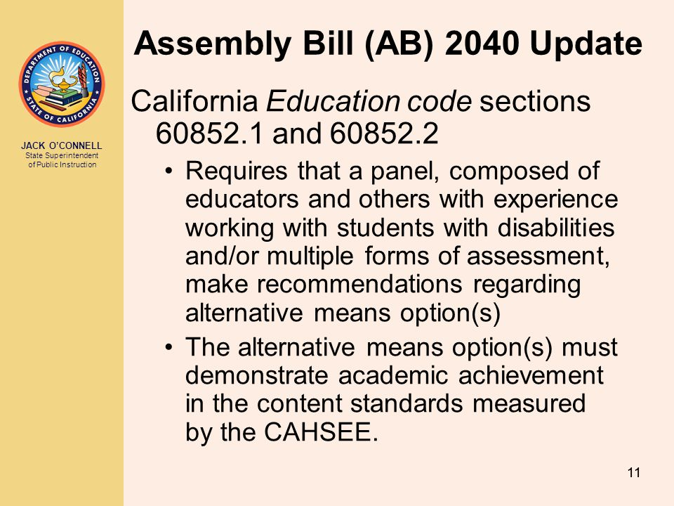JACK OCONNELL State Superintendent of Public Instruction 12 AB 2040 Update contd Panel shall make findings and recommendations regarding: –Specific option(s) for alternative assessment –Submission of evidence –Scoring or other evaluation system –Process to ensure that the form, content, and scoring are applied uniformly across the state –Estimates of one-time or ongoing costs –Implemented statewide, regionally, or both