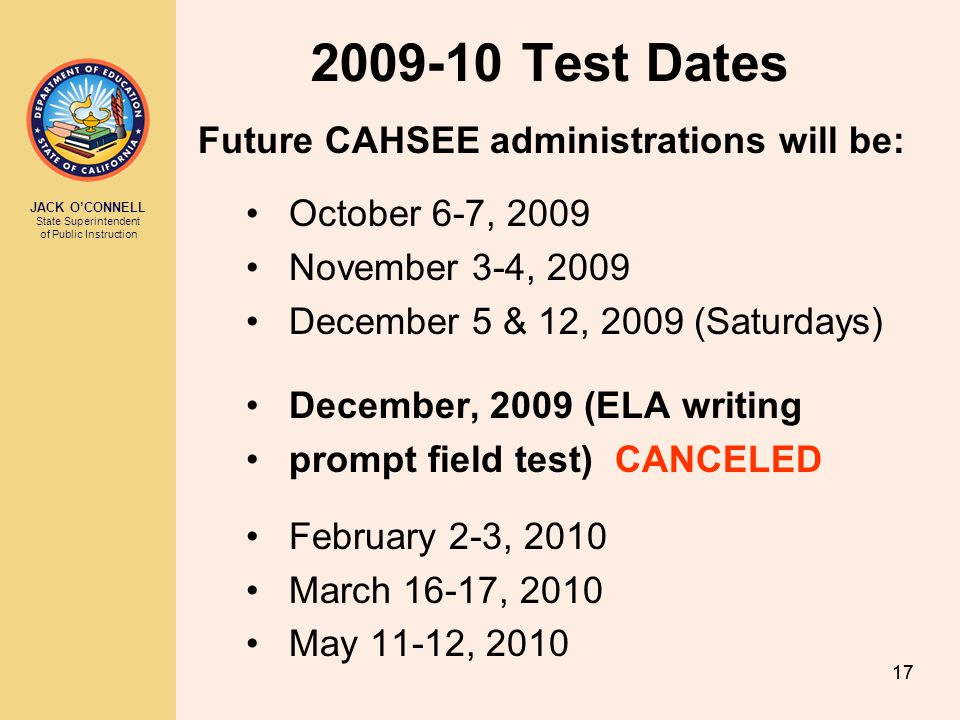 JACK OCONNELL State Superintendent of Public Instruction 18 Options to Participate in CAHSEE Administrations 2009-10 July 28-29 October 6-7 November 3-4 December 5 & 12 February 2-3 March 16-17 May 11-12 Grade 10 (Census) Grade 10 (Census or Make up) Grade 10 (Make up) Grade 11 Grade 12 Adult For testing schedules, go to: http://www.cde.ca.gov/ta/tg/hs/admin.asp http://www.cde.ca.gov/ta/tg/hs/admin.asp