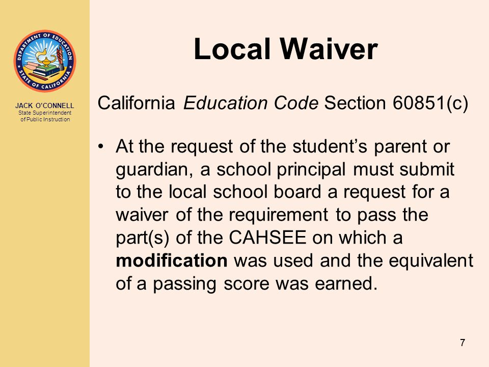 JACK OCONNELL State Superintendent of Public Instruction 88 Local Waiver Process For the local board to waive the CAHSEE requirement, the principal must certify the student has: (1) An IEP or Section 504 plan that requires the modifications to be provided to the student during testing.