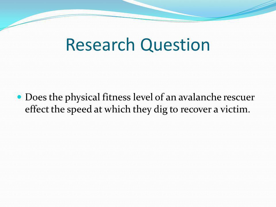 Research Question Does the physical fitness level of an avalanche rescuer effect the speed at which they dig to recover a victim.