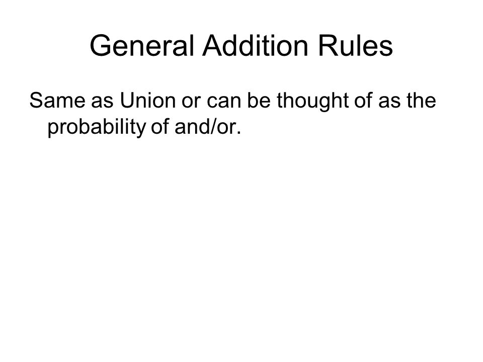 General Addition Rules Same as Union or can be thought of as the probability of and/or.
