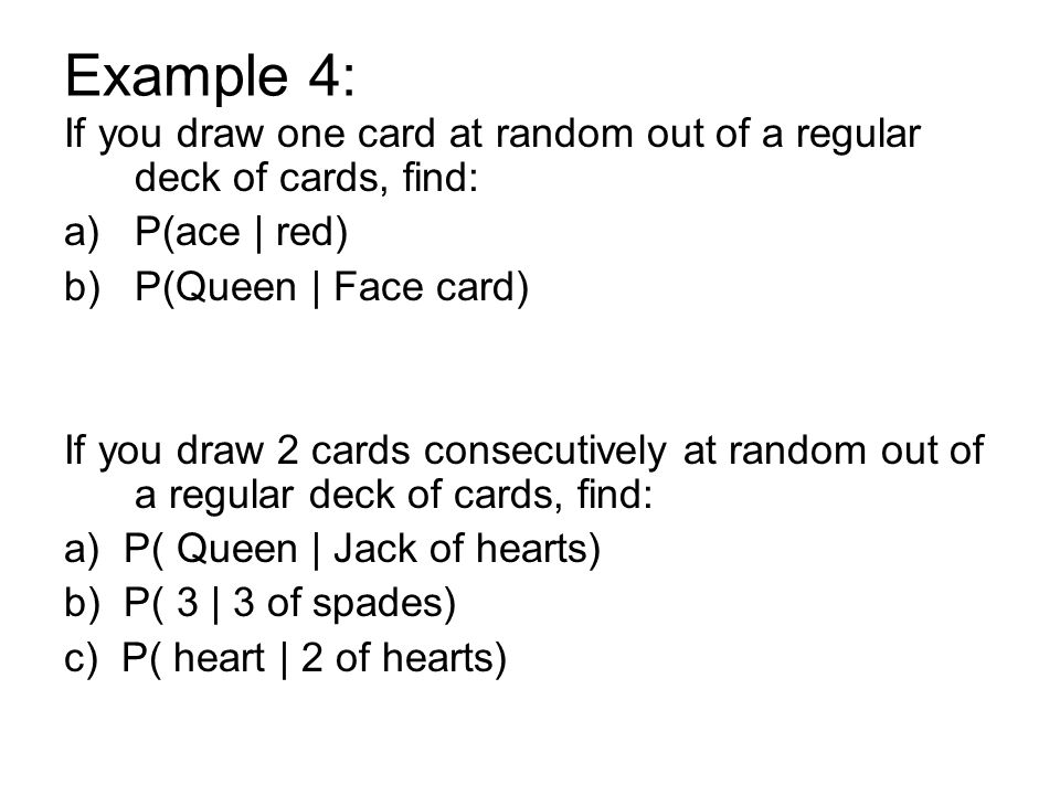 Example 4: If you draw one card at random out of a regular deck of cards, find: a)P(ace | red) b)P(Queen | Face card) If you draw 2 cards consecutivel