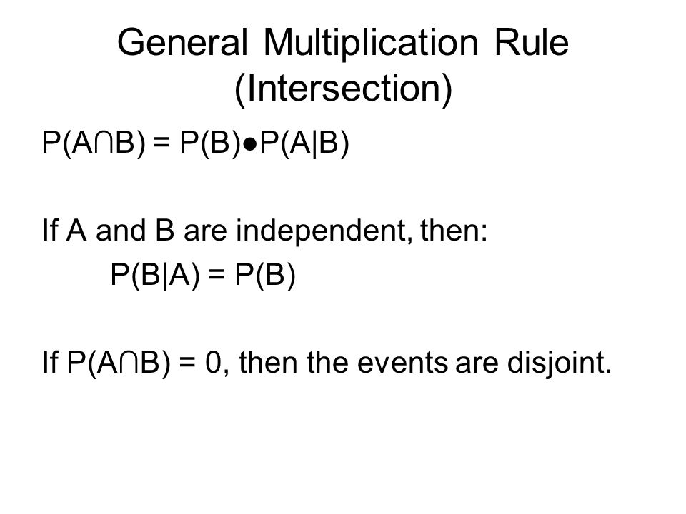 General Multiplication Rule (Intersection) P(AB) = P(B)P(A|B) If A and B are independent, then: P(B|A) = P(B) If P(AB) = 0, then the events are disjoint.