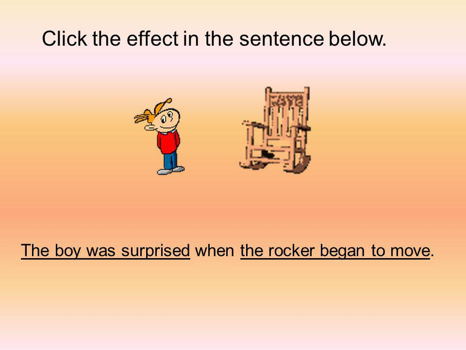 Click the effect in the sentence below. The boy was surprised when the rocker began to move.