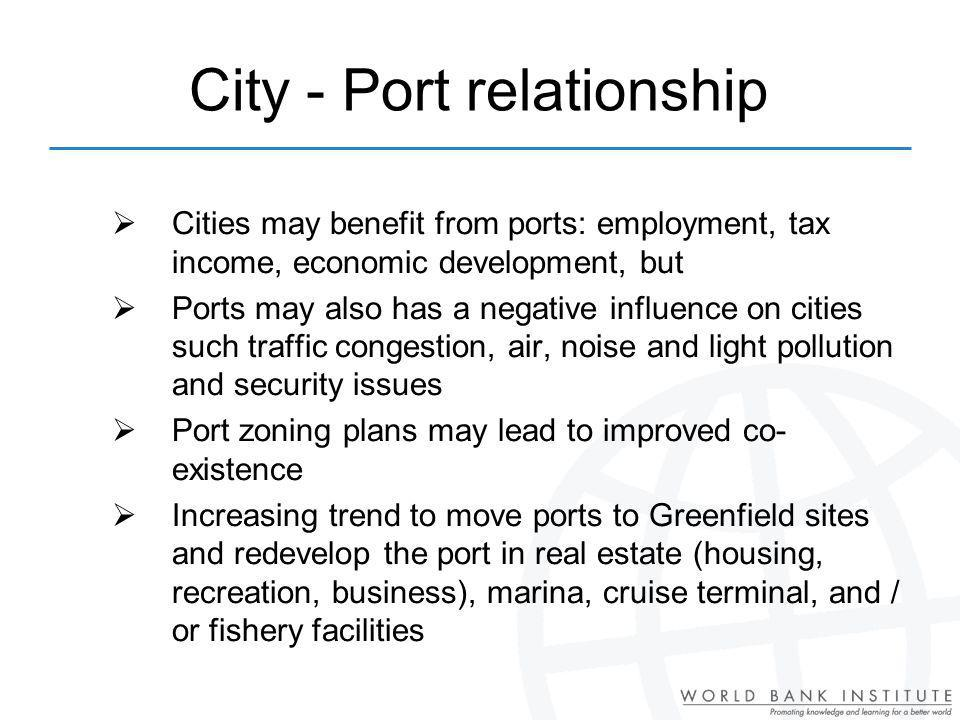 Cities may benefit from ports: employment, tax income, economic development, but Ports may also has a negative influence on cities such traffic congestion, air, noise and light pollution and security issues Port zoning plans may lead to improved co- existence Increasing trend to move ports to Greenfield sites and redevelop the port in real estate (housing, recreation, business), marina, cruise terminal, and / or fishery facilities City - Port relationship