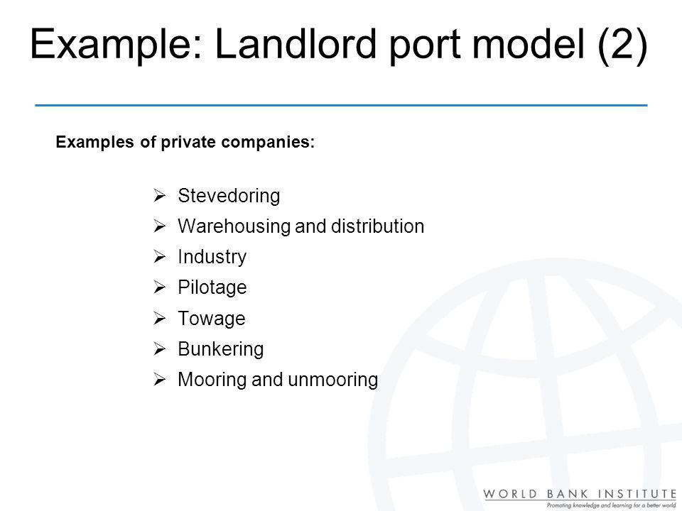 Example: Landlord port model (2) Stevedoring Warehousing and distribution Industry Pilotage Towage Bunkering Mooring and unmooring Examples of private companies: