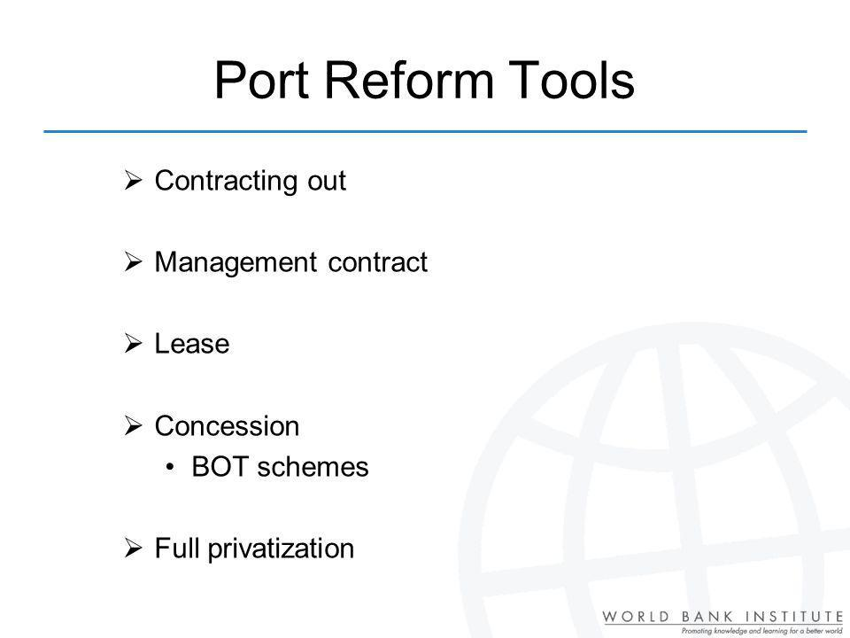 Port Reform Tools Contracting out Management contract Lease Concession BOT schemes Full privatization