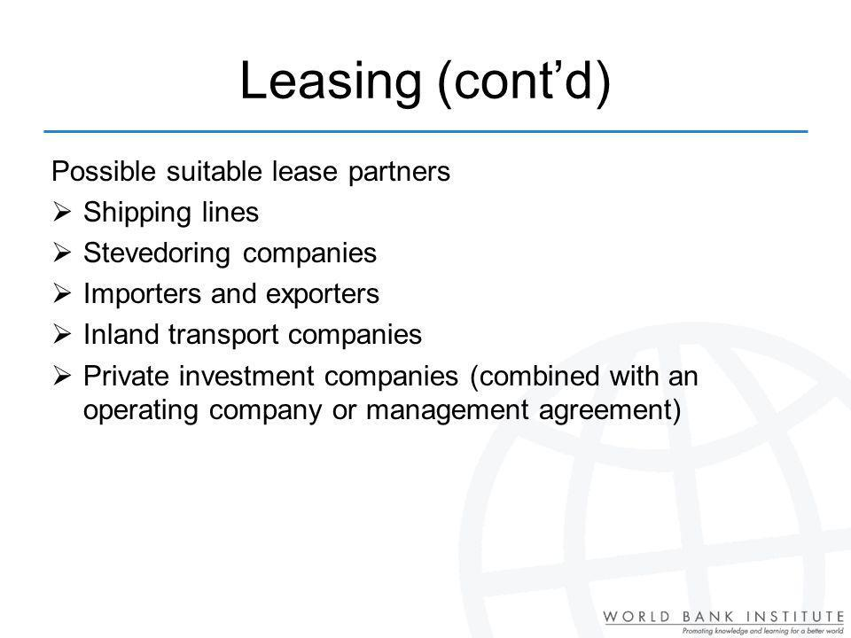 Leasing (contd) Possible suitable lease partners Shipping lines Stevedoring companies Importers and exporters Inland transport companies Private investment companies (combined with an operating company or management agreement)