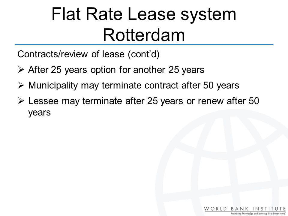 Contracts/review of lease (contd) After 25 years option for another 25 years Municipality may terminate contract after 50 years Lessee may terminate after 25 years or renew after 50 years Flat Rate Lease system Rotterdam