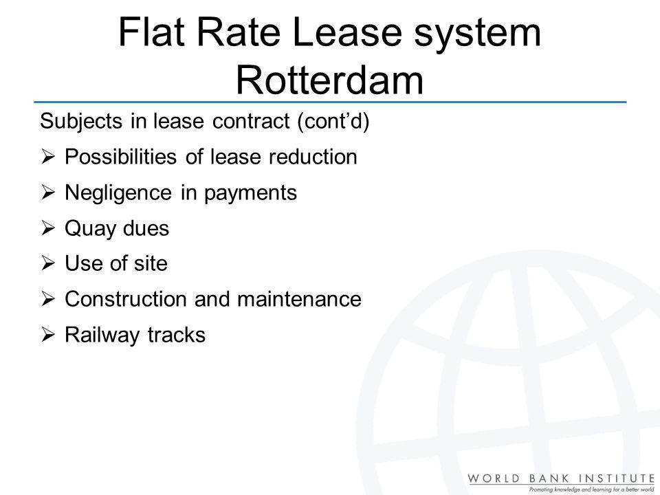 Subjects in lease contract (contd) Possibilities of lease reduction Negligence in payments Quay dues Use of site Construction and maintenance Railway tracks Flat Rate Lease system Rotterdam