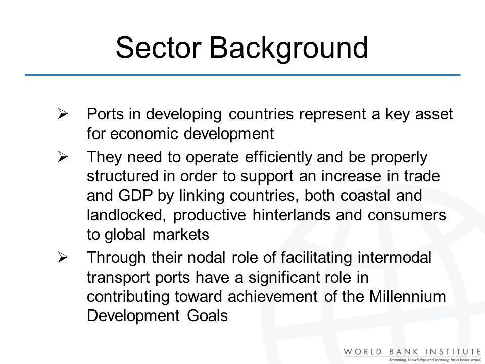Ports in developing countries represent a key asset for economic development They need to operate efficiently and be properly structured in order to support an increase in trade and GDP by linking countries, both coastal and landlocked, productive hinterlands and consumers to global markets Through their nodal role of facilitating intermodal transport ports have a significant role in contributing toward achievement of the Millennium Development Goals Sector Background