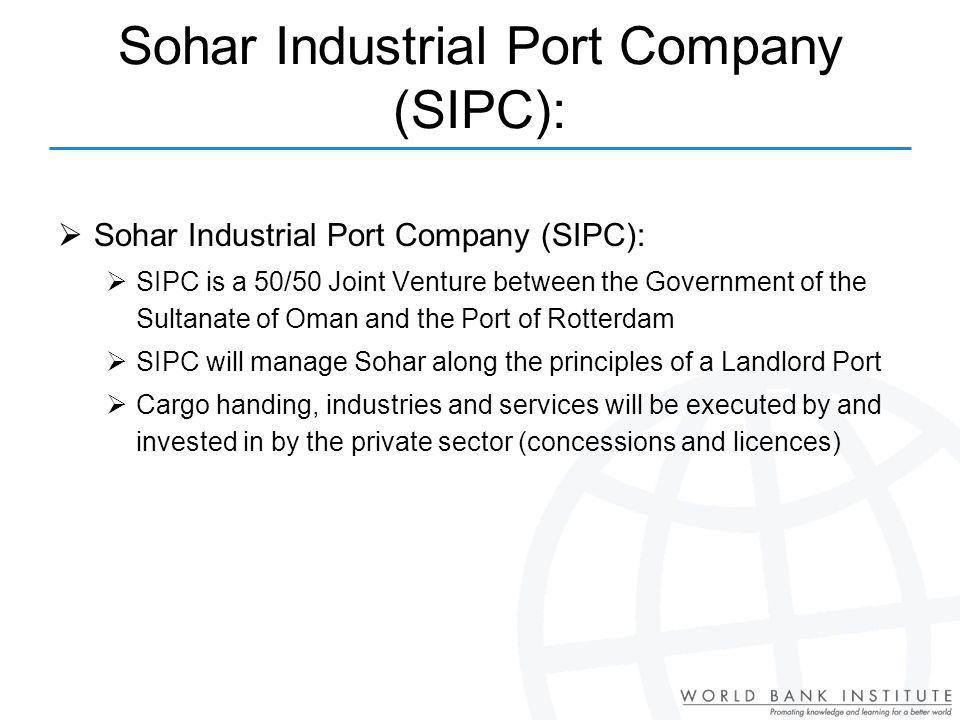 Sohar Industrial Port Company (SIPC): SIPC is a 50/50 Joint Venture between the Government of the Sultanate of Oman and the Port of Rotterdam SIPC will manage Sohar along the principles of a Landlord Port Cargo handing, industries and services will be executed by and invested in by the private sector (concessions and licences)