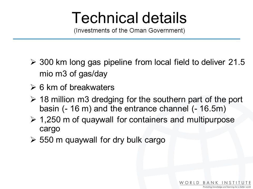 Technical details (Investments of the Oman Government) 300 km long gas pipeline from local field to deliver 21.5 mio m3 of gas/day 6 km of breakwaters 18 million m3 dredging for the southern part of the port basin (- 16 m) and the entrance channel (- 16.5m) 1,250 m of quaywall for containers and multipurpose cargo 550 m quaywall for dry bulk cargo