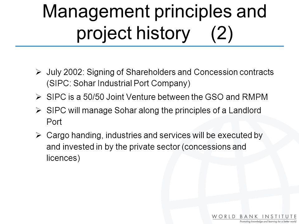 Management principles and project history (2) July 2002: Signing of Shareholders and Concession contracts (SIPC: Sohar Industrial Port Company) SIPC is a 50/50 Joint Venture between the GSO and RMPM SIPC will manage Sohar along the principles of a Landlord Port Cargo handing, industries and services will be executed by and invested in by the private sector (concessions and licences)