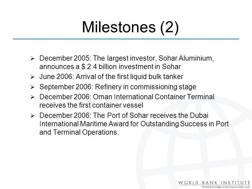 Milestones (2) December 2005: The largest investor, Sohar Aluminium, announces a $ 2.4 billion investment in Sohar June 2006: Arrival of the first liquid bulk tanker September 2006: Refinery in commissioning stage December 2006: Oman International Container Terminal receives the first container vessel December 2006: The Port of Sohar receives the Dubai International Maritime Award for Outstanding Success in Port and Terminal Operations.
