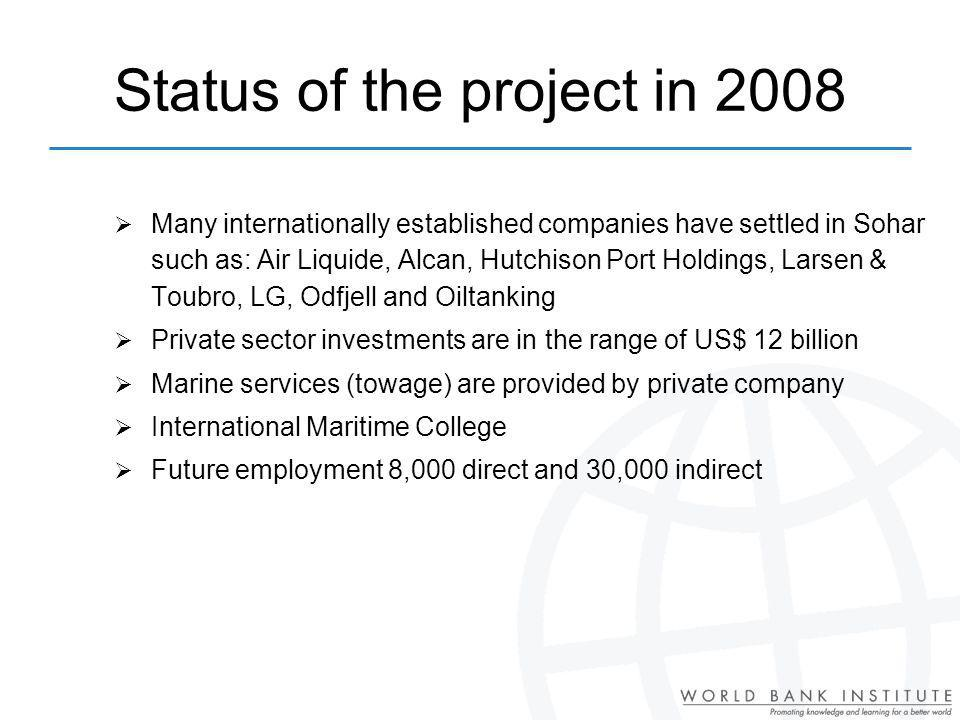 Status of the project in 2008 Many internationally established companies have settled in Sohar such as: Air Liquide, Alcan, Hutchison Port Holdings, Larsen & Toubro, LG, Odfjell and Oiltanking Private sector investments are in the range of US$ 12 billion Marine services (towage) are provided by private company International Maritime College Future employment 8,000 direct and 30,000 indirect