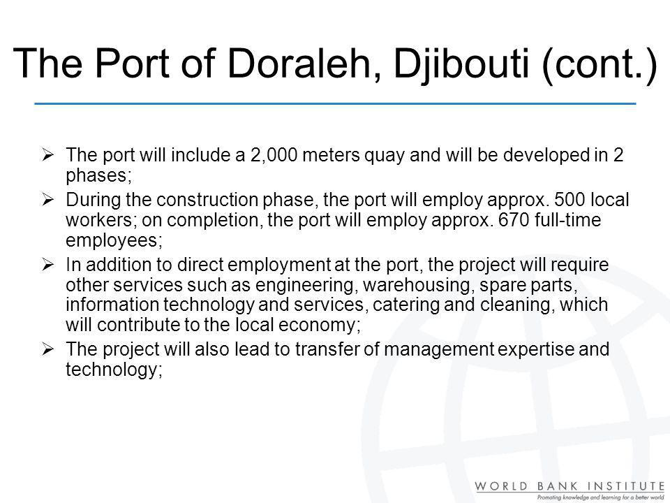 The Port of Doraleh, Djibouti (cont.) The port will include a 2,000 meters quay and will be developed in 2 phases; During the construction phase, the port will employ approx.