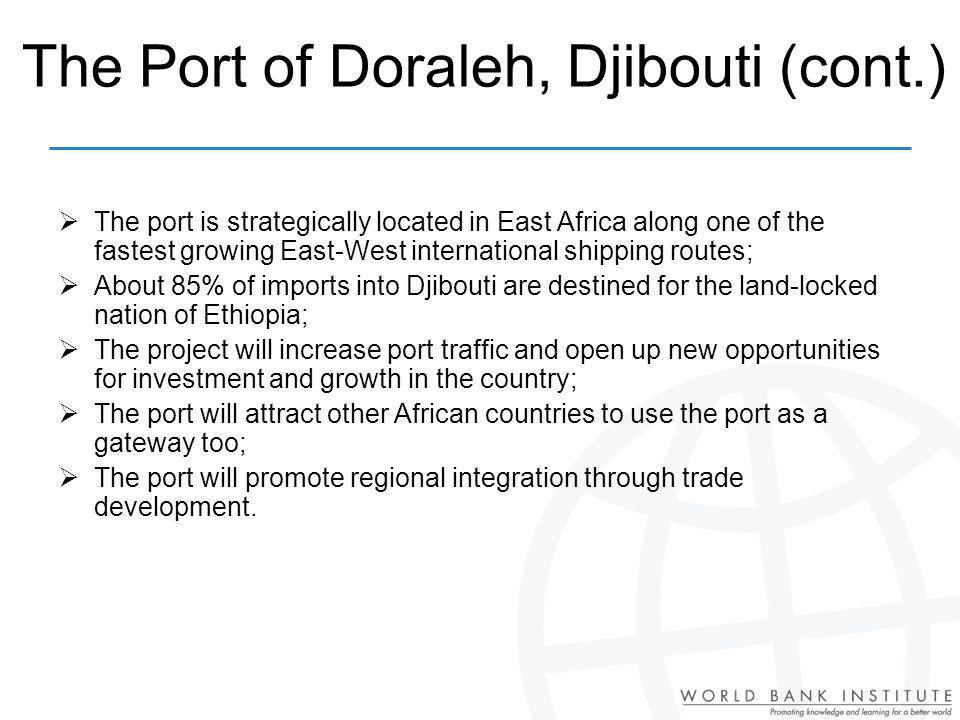 The port is strategically located in East Africa along one of the fastest growing East-West international shipping routes; About 85% of imports into Djibouti are destined for the land-locked nation of Ethiopia; The project will increase port traffic and open up new opportunities for investment and growth in the country; The port will attract other African countries to use the port as a gateway too; The port will promote regional integration through trade development.