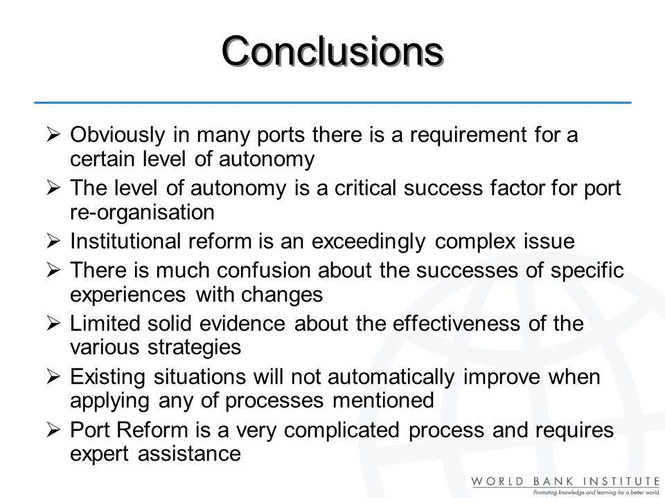 Conclusions Obviously in many ports there is a requirement for a certain level of autonomy The level of autonomy is a critical success factor for port re-organisation Institutional reform is an exceedingly complex issue There is much confusion about the successes of specific experiences with changes Limited solid evidence about the effectiveness of the various strategies Existing situations will not automatically improve when applying any of processes mentioned Port Reform is a very complicated process and requires expert assistance