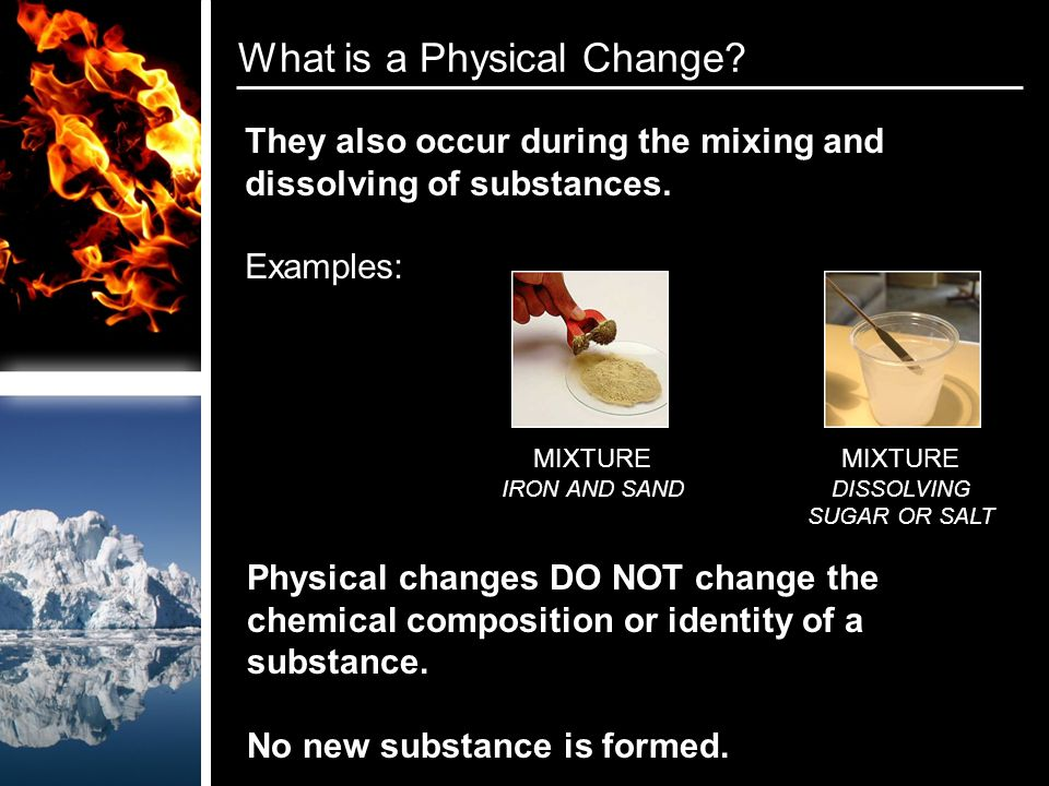 What is a Physical Change. They also occur during the mixing and dissolving of substances.