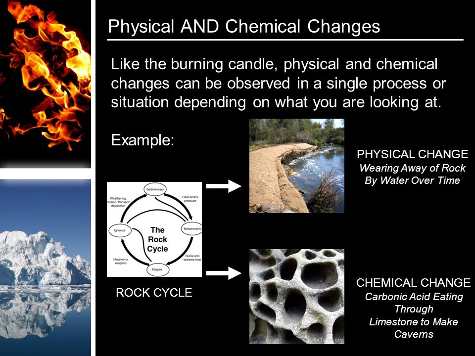 Physical AND Chemical Changes PHYSICAL CHANGE Wearing Away of Rock By Water Over Time CHEMICAL CHANGE Carbonic Acid Eating Through Limestone to Make Caverns ROCK CYCLE Like the burning candle, physical and chemical changes can be observed in a single process or situation depending on what you are looking at.