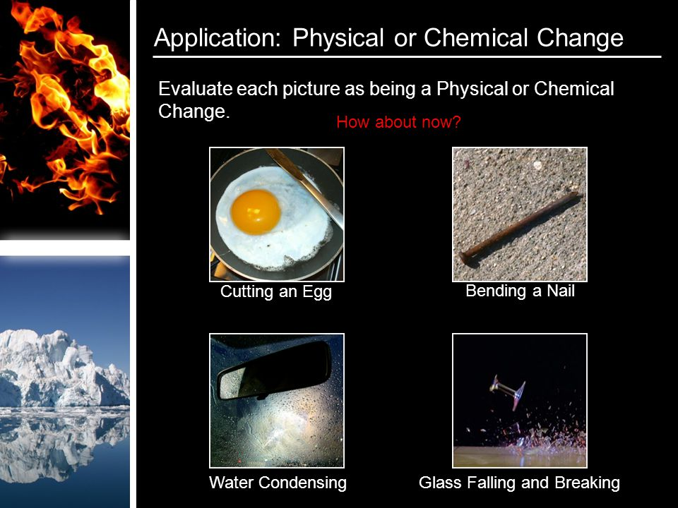 Application: Physical or Chemical Change Evaluate each picture as being a Physical or Chemical Change.
