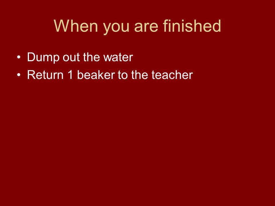 When you are finished Dump out the water Return 1 beaker to the teacher
