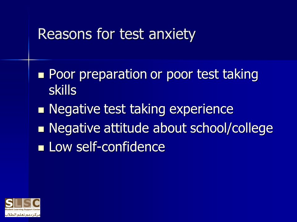 Reasons for test anxiety Poor preparation or poor test taking skills Poor preparation or poor test taking skills Negative test taking experience Negat