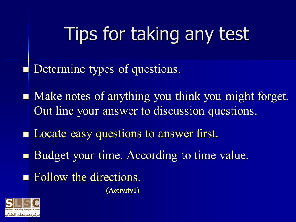 Tips for taking any test Determine types of questions. Determine types of questions. Make notes of anything you think you might forget. Out line your