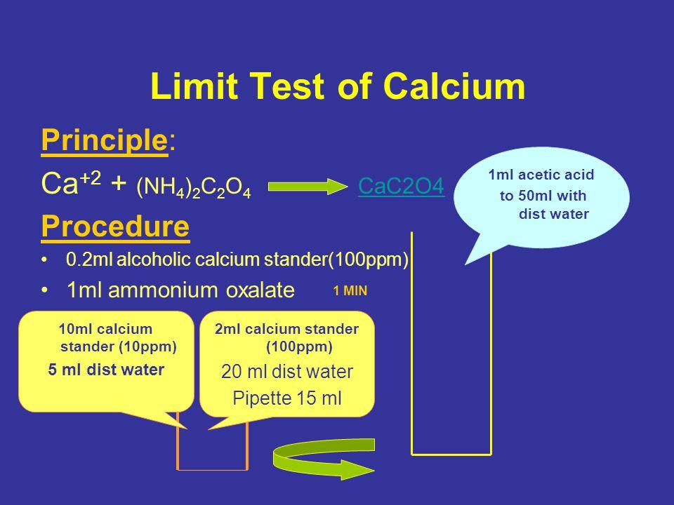 Limit Test of Calcium Principle: Ca +2 + (NH 4 ) 2 C 2 O 4 CaC2O4 CaC2O4 Procedure 0.2ml alcoholic calcium stander(100ppm) 1ml ammonium oxalate 1 MIN