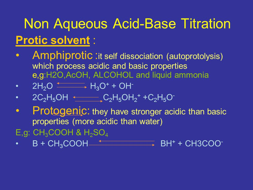 Non Aqueous Acid-Base Titration Protic solvent : Protophilic : basic substance and react with acidic solute with the formation of solvated proton and conjugated base of acid (more basic than water) E,g :ether,ketone & amine HB +S HS + + B -