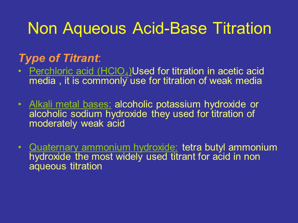 Non Aqueous Acid-Base Titration Advantage of These Titrant Excellent potentiometric curve using ordinary glass or calomel electrode The salt formed from this titration are soluble in the solvent commonly used
