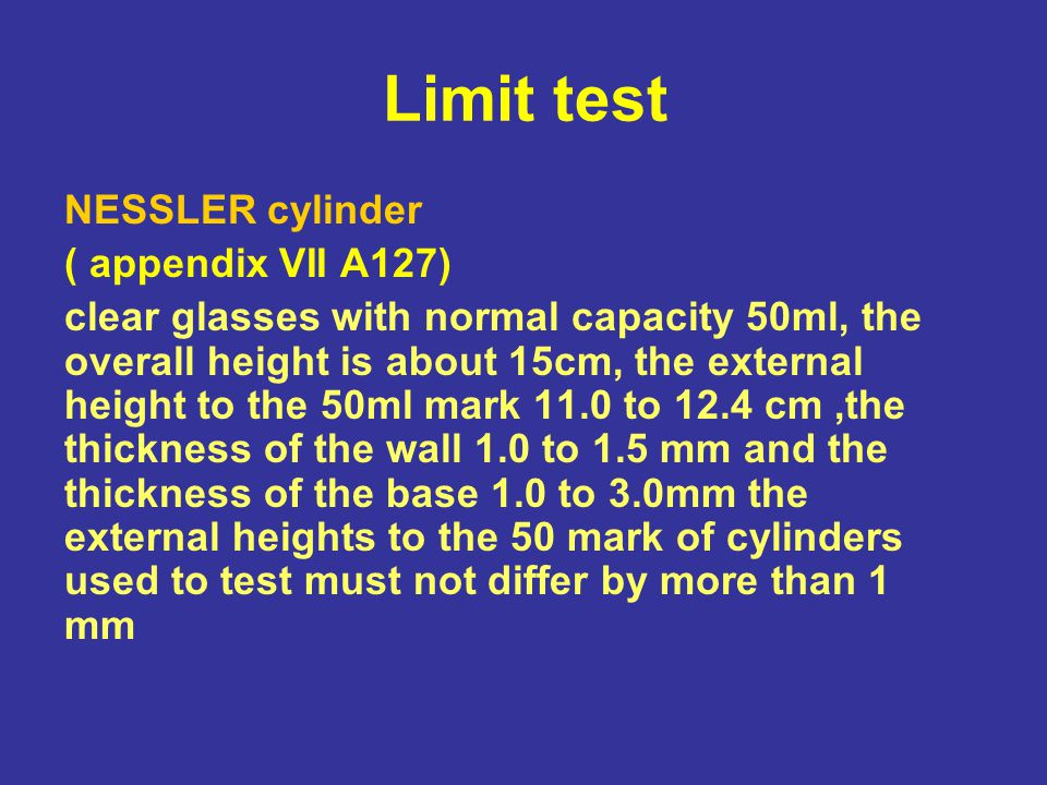 Limit test General precaution 1.The liquid used must be clean and filtered if necessary 2.The Nessler cylinder must be made of colorless glass and of the same inner diameter 3.Detecting opalescence or color development must be performed in daylight 4.When comparing turbidity it should be done against black background 5.When comparing color it should be done against white background