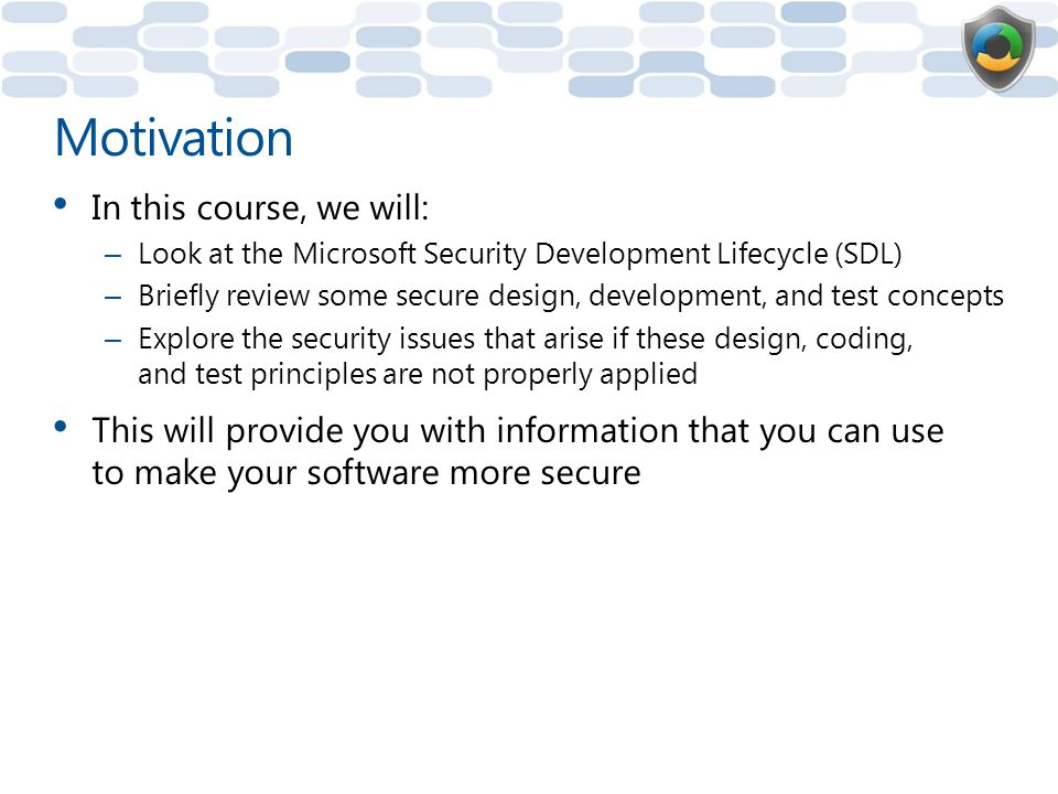 Agenda Microsoft Security Development Lifecycle (SDL) overview Module 1: Secure Design – Attack Surface Reduction – Threat Modeling Module 2: Secure Development – Buffer overflows – Integer arithmetic errors – Canonicalization issues – Managed Code: Cross-site scripting (XSS) – Managed Code: SQL injection – Cryptography – Code Review Module 3: Security Testing – Fuzz Testing