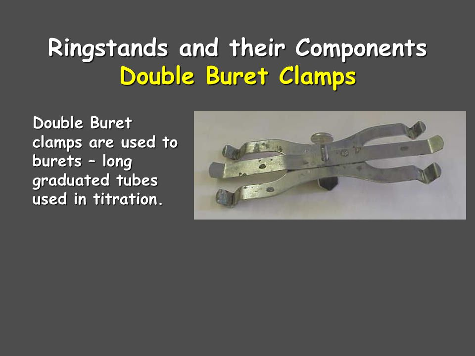 Ringstands and their Components Double Buret Clamps Double Buret clamps are used to burets – long graduated tubes used in titration.