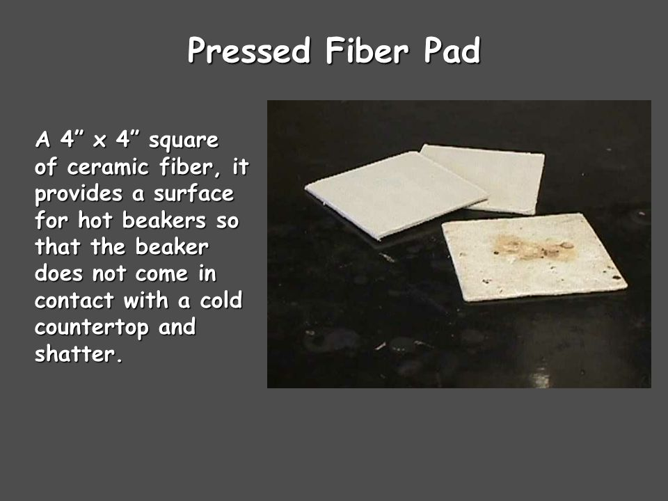 Pressed Fiber Pad A 4 x 4 square of ceramic fiber, it provides a surface for hot beakers so that the beaker does not come in contact with a cold countertop and shatter.