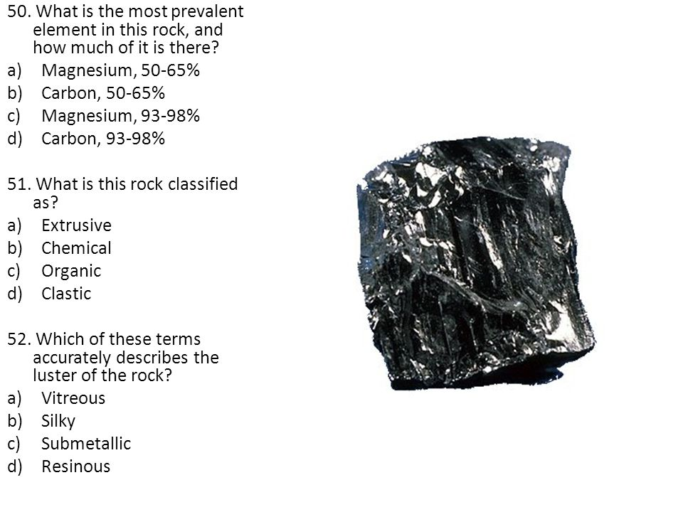 50. What is the most prevalent element in this rock, and how much of it is there? a)Magnesium, 50-65% b)Carbon, 50-65% c)Magnesium, 93-98% d)Carbon, 9