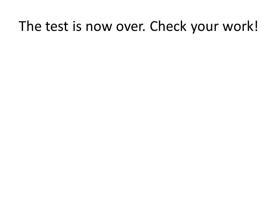 The test is now over. Check your work!