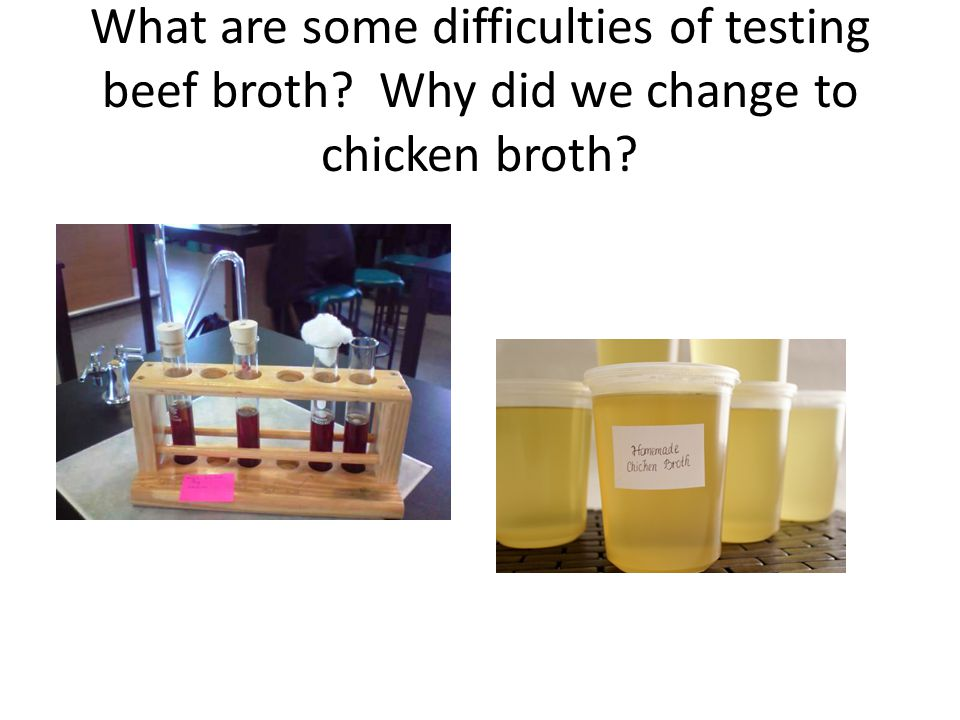 What are some difficulties of testing beef broth? Why did we change to chicken broth?