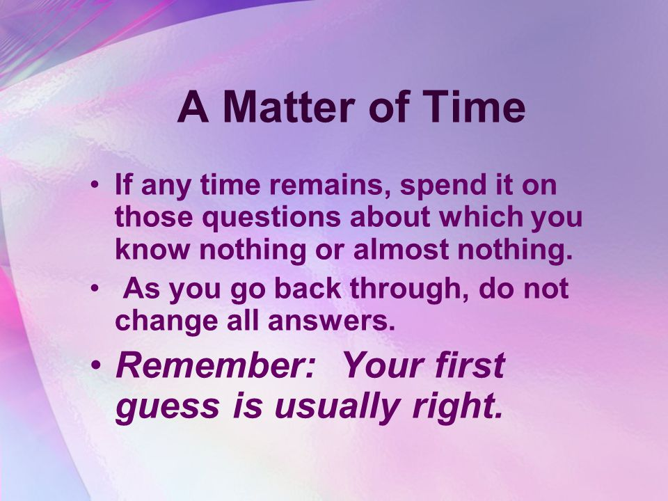A Matter of Time If any time remains, spend it on those questions about which you know nothing or almost nothing.